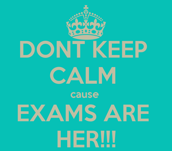 DONT KEEP  CALM  cause  EXAMS ARE  HER!!!