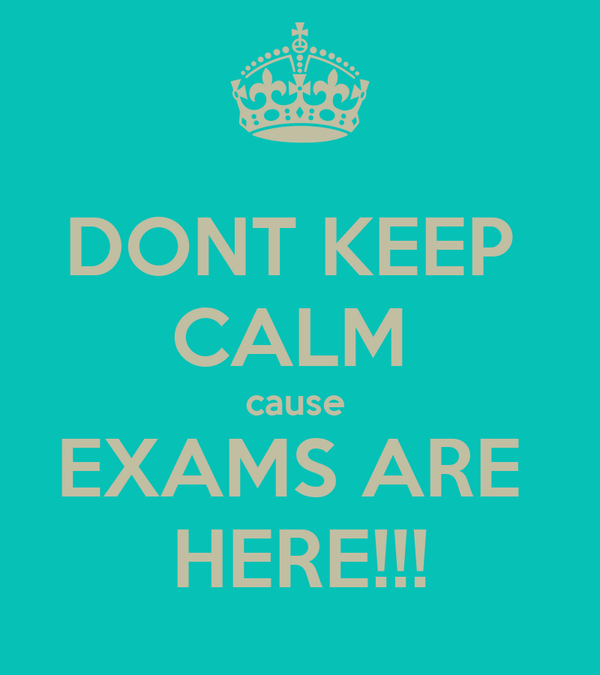 DONT KEEP  CALM  cause  EXAMS ARE  HERE!!!