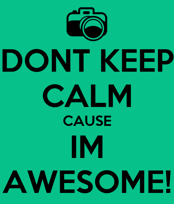DONT KEEP CALM CAUSE IM AWESOME!