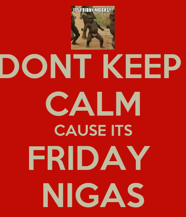 DONT KEEP  CALM CAUSE ITS FRIDAY  NIGAS