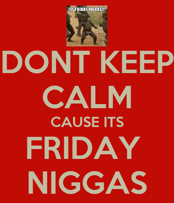 DONT KEEP CALM CAUSE ITS FRIDAY  NIGGAS
