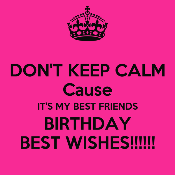 DON'T KEEP CALM Cause IT'S MY BEST FRIENDS BIRTHDAY BEST WISHES!!!!!!