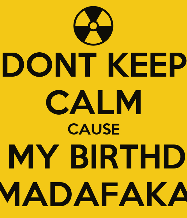 DONT KEEP CALM CAUSE ITS MY BIRTHDAY MADAFAKA