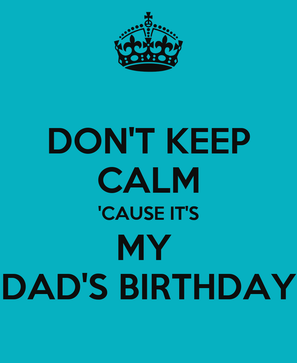 DON'T KEEP CALM 'CAUSE IT'S MY  DAD'S BIRTHDAY