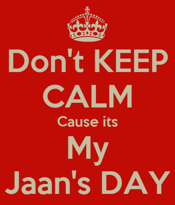Don't KEEP CALM Cause its My Jaan's DAY