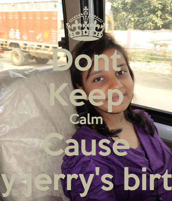 Dont Keep Calm Cause Its my jerry's birthday
