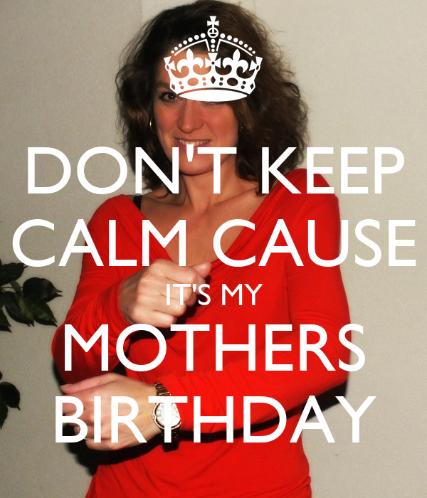 DON'T KEEP CALM CAUSE IT'S MY MOTHERS BIRTHDAY