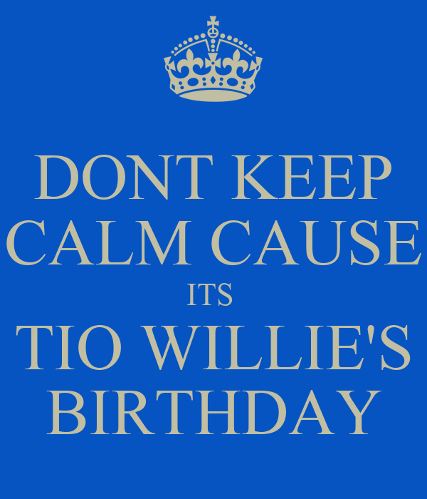 DONT KEEP CALM CAUSE ITS  TIO WILLIE'S BIRTHDAY