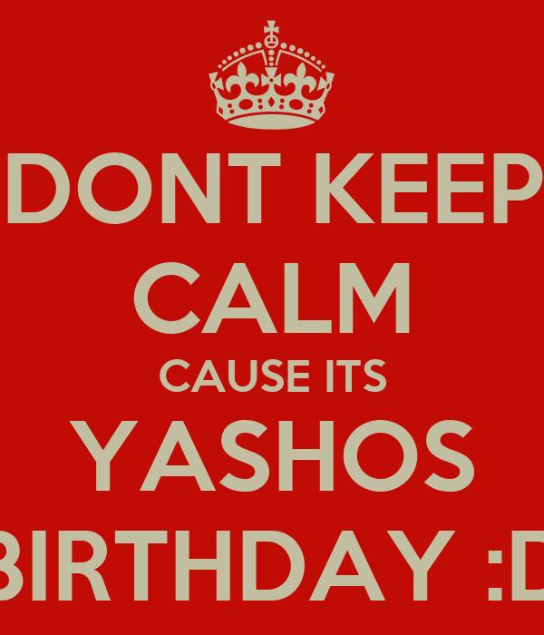 DONT KEEP CALM CAUSE ITS YASHOS BIRTHDAY :D