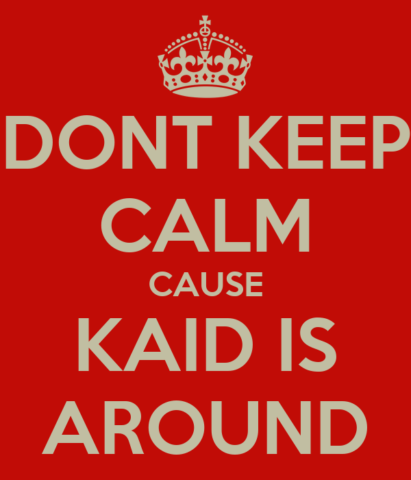 DONT KEEP CALM CAUSE KAID IS AROUND