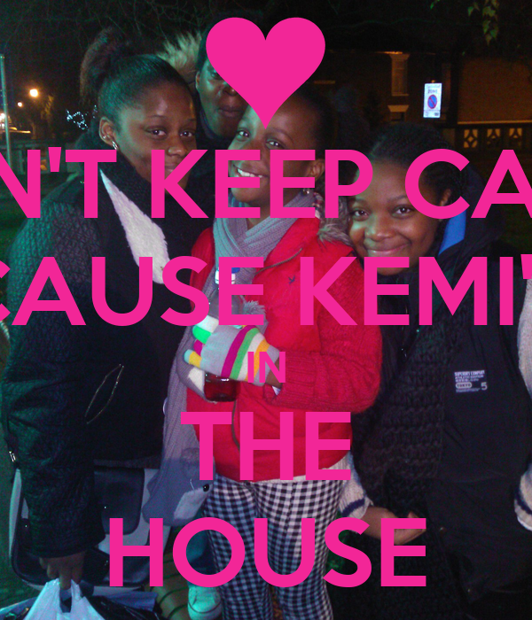 DON'T KEEP CALM  CAUSE KEMI'S IN THE HOUSE