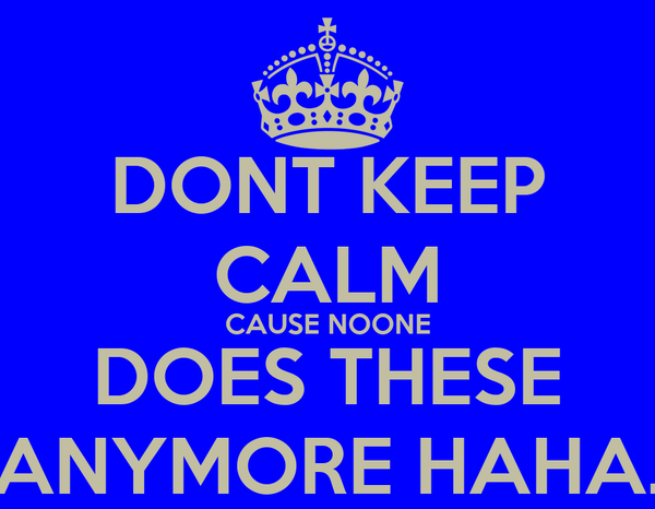 DONT KEEP CALM CAUSE NOONE DOES THESE ANYMORE HAHA.