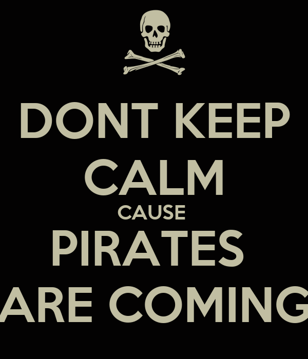 DONT KEEP CALM CAUSE  PIRATES  ARE COMING