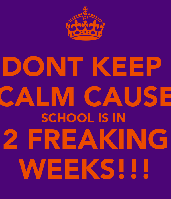 DONT KEEP  CALM CAUSE SCHOOL IS IN  2 FREAKING WEEKS!!!