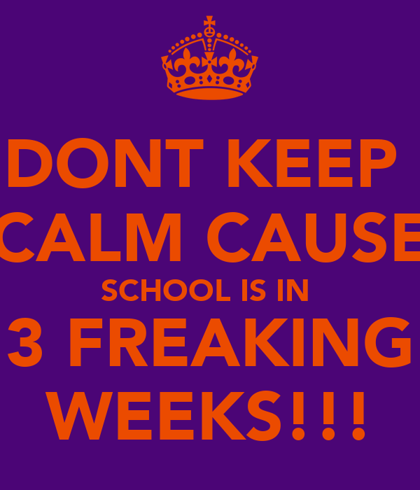 DONT KEEP  CALM CAUSE SCHOOL IS IN  3 FREAKING WEEKS!!!
