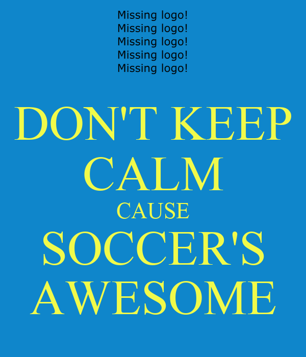 DON'T KEEP CALM CAUSE SOCCER'S AWESOME