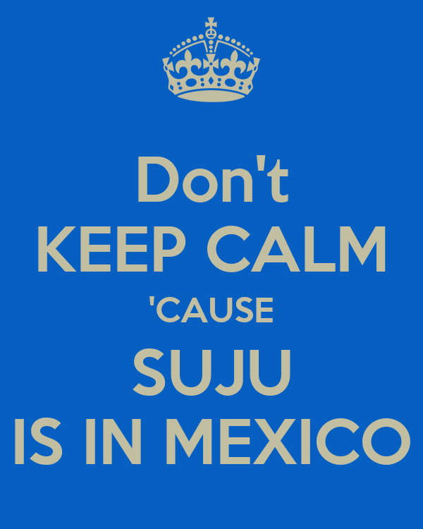 Don't KEEP CALM 'CAUSE SUJU IS IN MEXICO