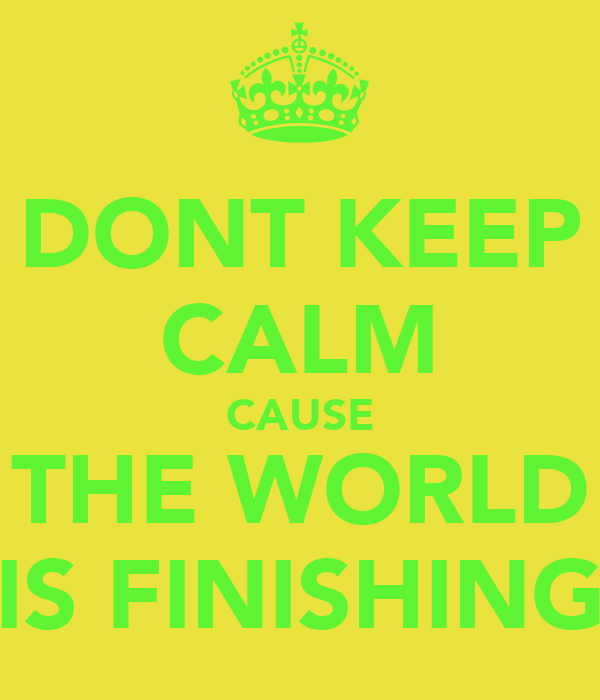 DONT KEEP CALM CAUSE THE WORLD IS FINISHING