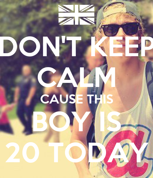 DON'T KEEP CALM CAUSE THIS BOY IS 20 TODAY
