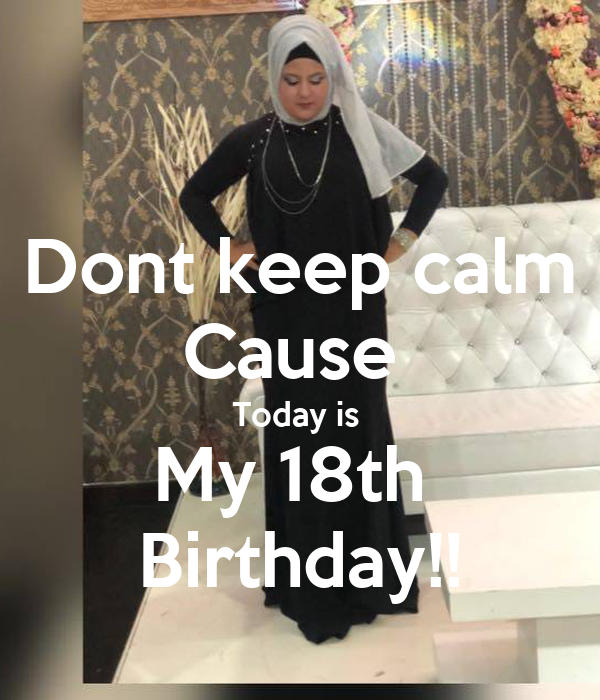 Dont keep calm Cause  Today is  My 18th  Birthday!!