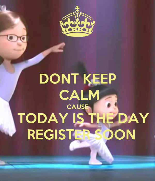 DONT KEEP  CALM CAUSE    TODAY IS THE DAY   REGISTER SOON