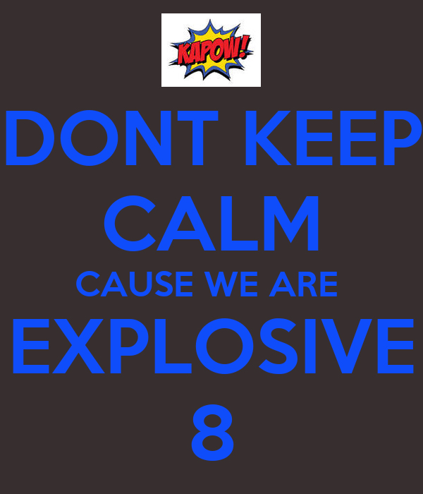 DONT KEEP CALM CAUSE WE ARE  EXPLOSIVE 8