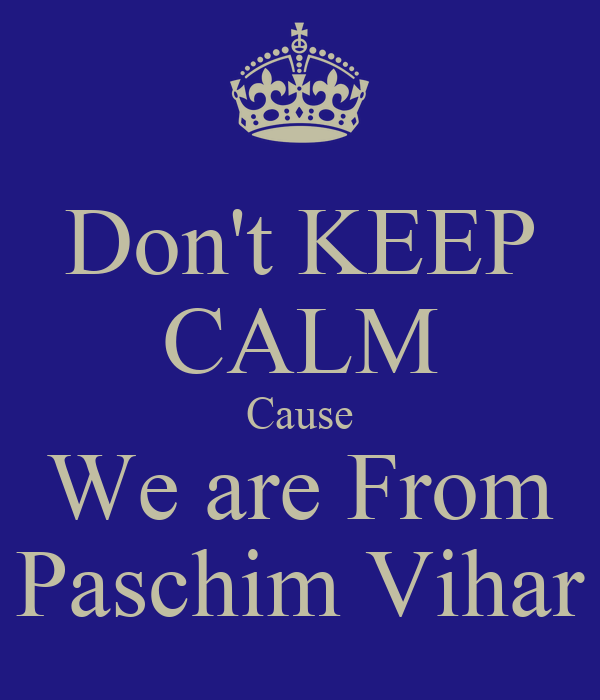 Don't KEEP CALM Cause We are From Paschim Vihar