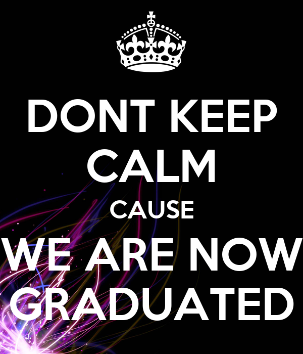 DONT KEEP CALM CAUSE WE ARE NOW GRADUATED