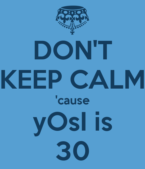 DON'T KEEP CALM 'cause yOsI is 30
