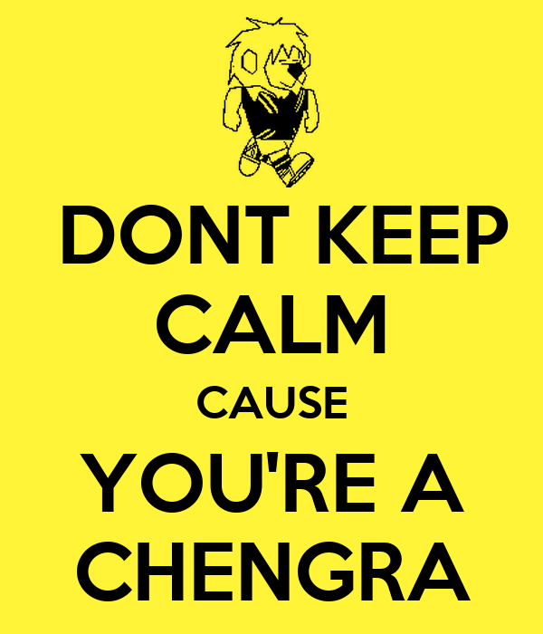 DONT KEEP CALM CAUSE YOU'RE A CHENGRA
