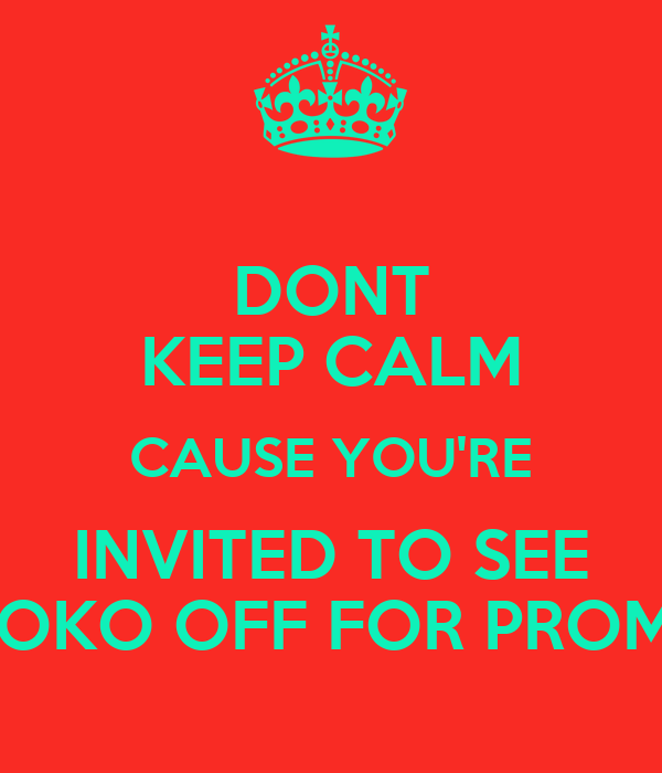 DONT KEEP CALM CAUSE YOU'RE INVITED TO SEE KOKO OFF FOR PROM!!