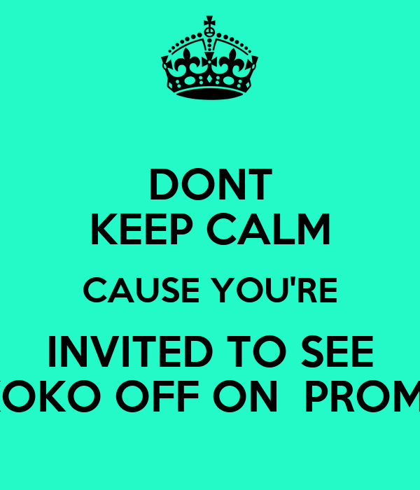 DONT KEEP CALM CAUSE YOU'RE INVITED TO SEE KOKO OFF ON  PROM!!