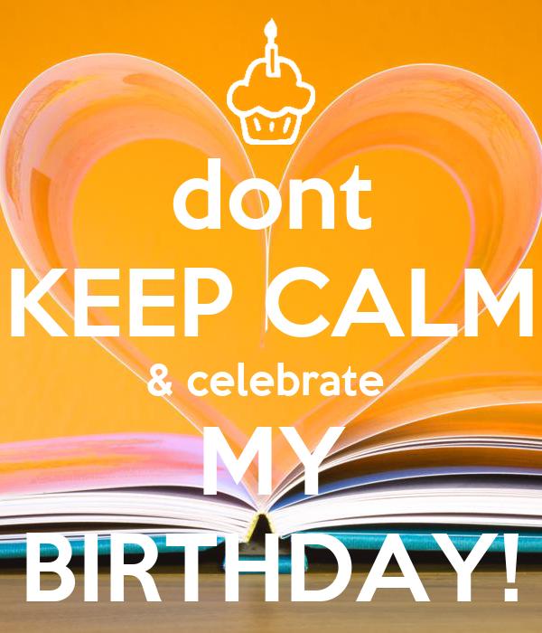 dont KEEP CALM & celebrate  MY BIRTHDAY!