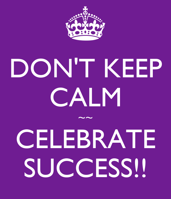 DON'T KEEP CALM ~~ CELEBRATE SUCCESS!!