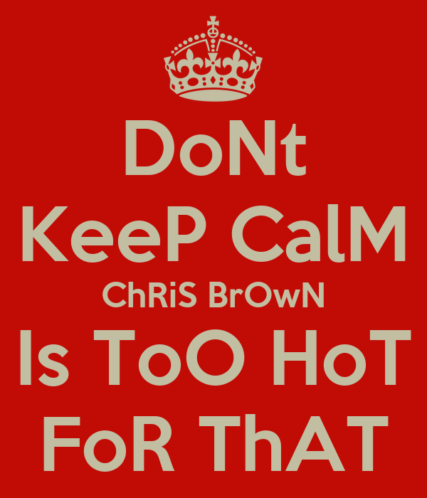 DoNt KeeP CalM ChRiS BrOwN Is ToO HoT FoR ThAT