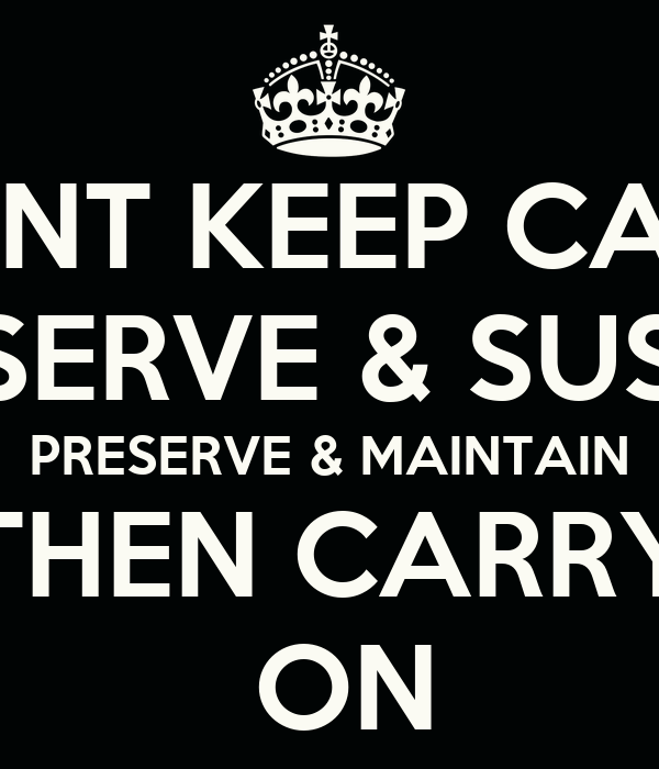DONT KEEP CALM CONSERVE & SUSTAIN PRESERVE & MAINTAIN THEN CARRY  ON