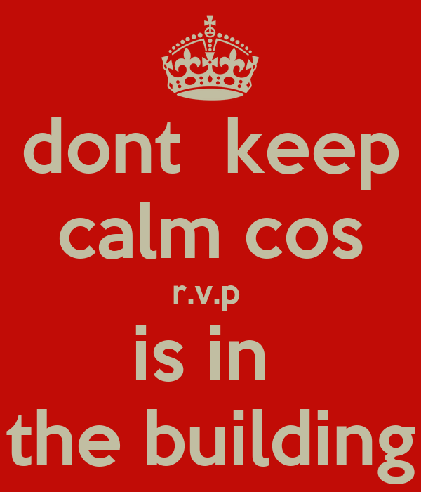 dont  keep calm cos r.v.p  is in  the building
