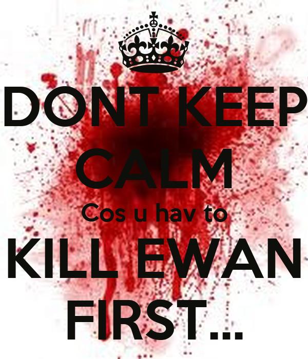 DONT KEEP CALM Cos u hav to KILL EWAN FIRST...