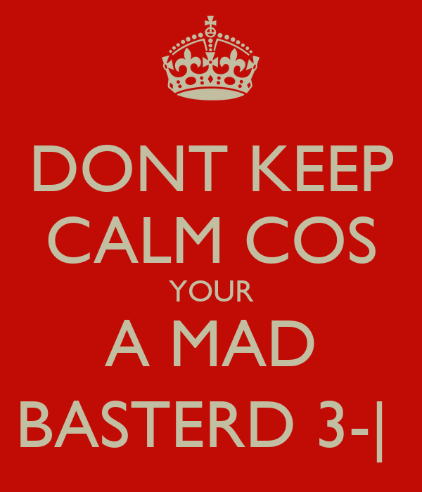DONT KEEP CALM COS YOUR A MAD BASTERD 3-|
