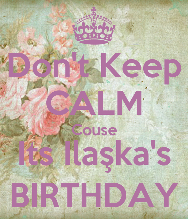 Don't Keep CALM Couse Its Ilaşka's BIRTHDAY