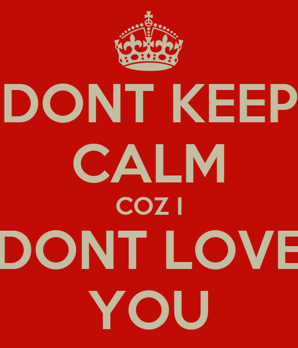 DONT KEEP CALM COZ I DONT LOVE YOU