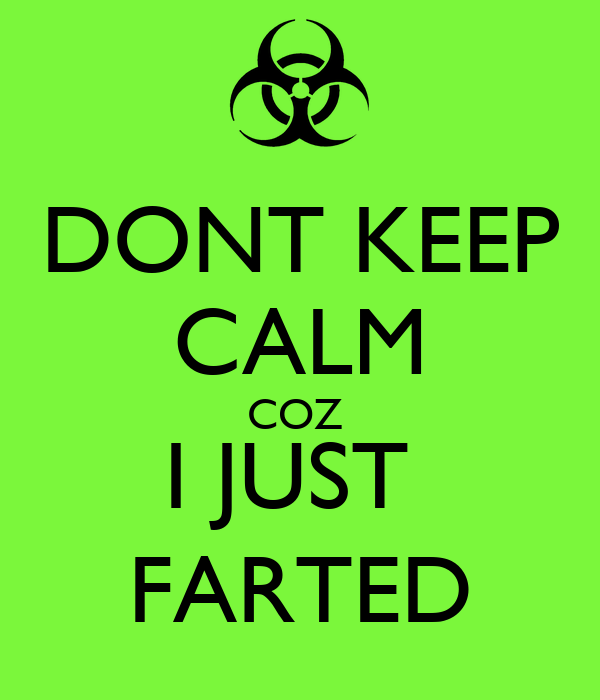 DONT KEEP CALM COZ  I JUST  FARTED