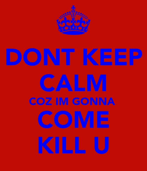 DONT KEEP CALM COZ IM GONNA  COME KILL U