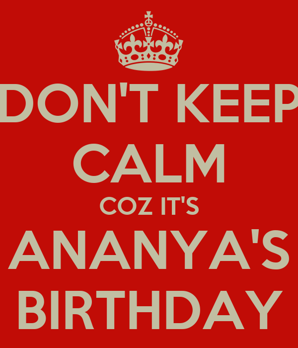 DON'T KEEP CALM COZ IT'S ANANYA'S BIRTHDAY
