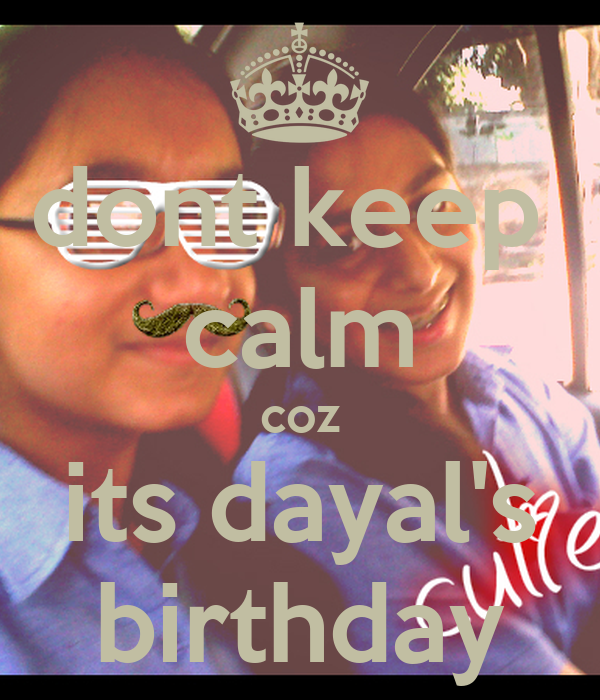 dont keep  calm coz its dayal's birthday