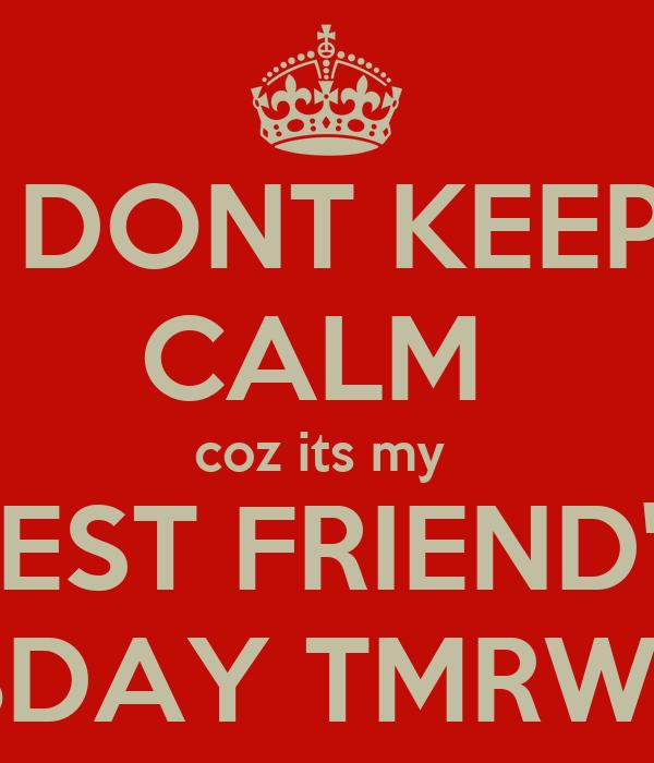 DONT KEEP CALM  coz its my  BEST FRIEND'S BDAY TMRW !