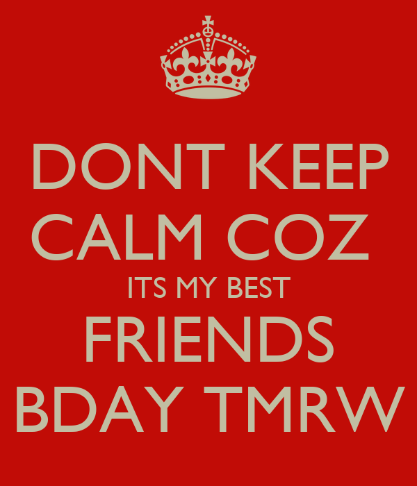DONT KEEP CALM COZ  ITS MY BEST FRIENDS BDAY TMRW