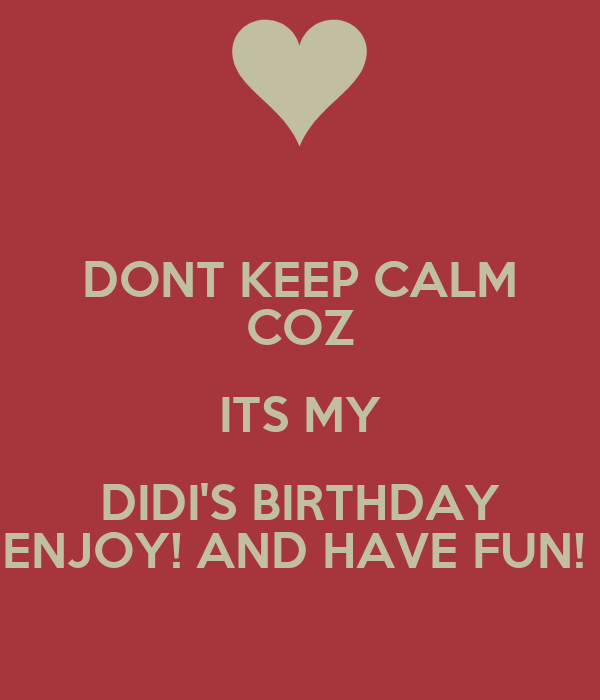 DONT KEEP CALM COZ ITS MY DIDI'S BIRTHDAY ENJOY! AND HAVE FUN!