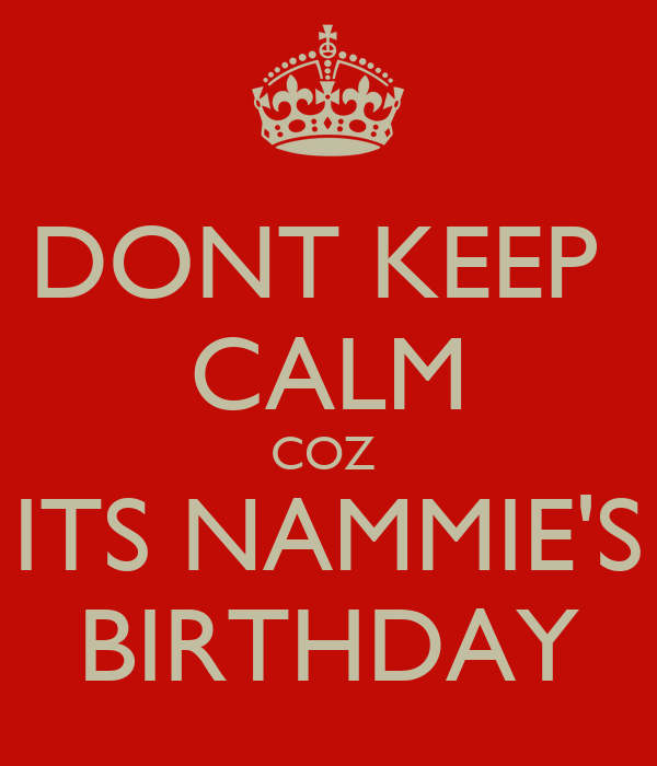 DONT KEEP  CALM COZ  ITS NAMMIE'S BIRTHDAY