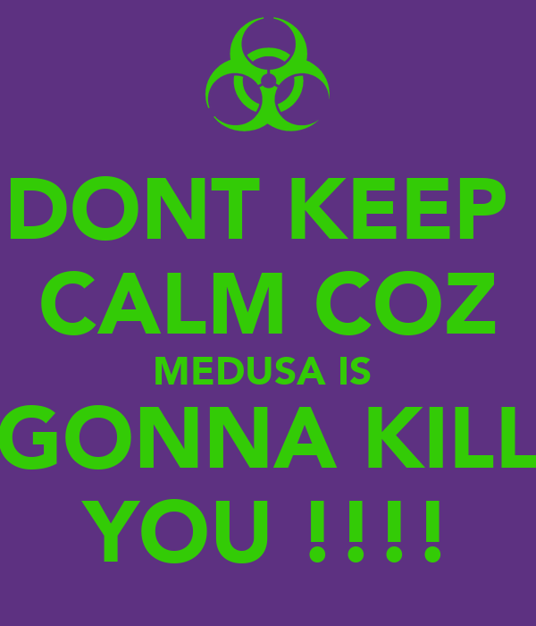 DONT KEEP  CALM COZ MEDUSA IS  GONNA KILL YOU !!!!